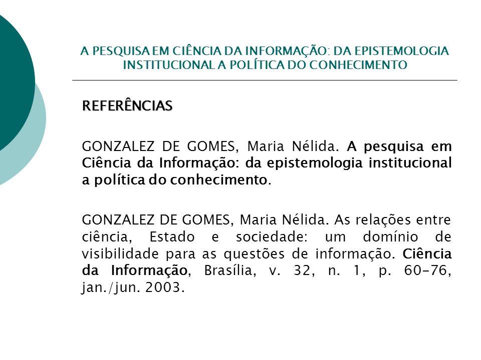 A PESQUISA EM CIÊNCIA DA INFORMAÇÃO: DA EPISTEMOLOGIA INSTITUCIONAL A POLÍTICA DO CONHECIMENTO REFERÊNCIAS GONZALEZ DE GOMES, Maria Nélida. A pesquisa