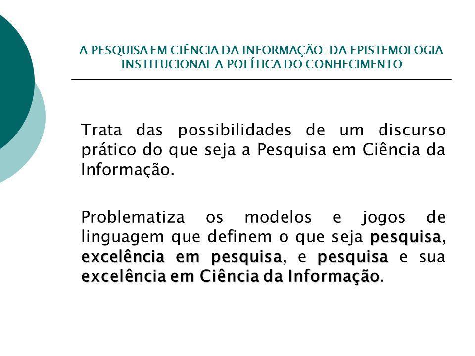 A PESQUISA EM CIÊNCIA DA INFORMAÇÃO: DA EPISTEMOLOGIA INSTITUCIONAL A POLÍTICA DO CONHECIMENTO Trata das possibilidades de um discurso prático do que