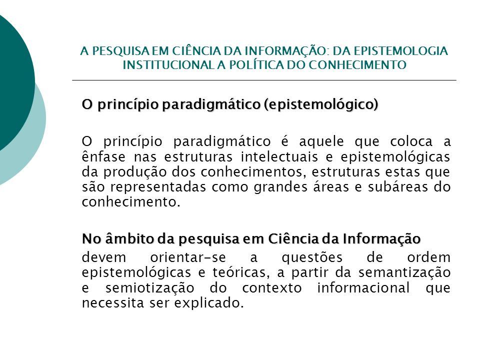 A PESQUISA EM CIÊNCIA DA INFORMAÇÃO: DA EPISTEMOLOGIA INSTITUCIONAL A POLÍTICA DO CONHECIMENTO O princípio paradigmático (epistemológico) O princípio