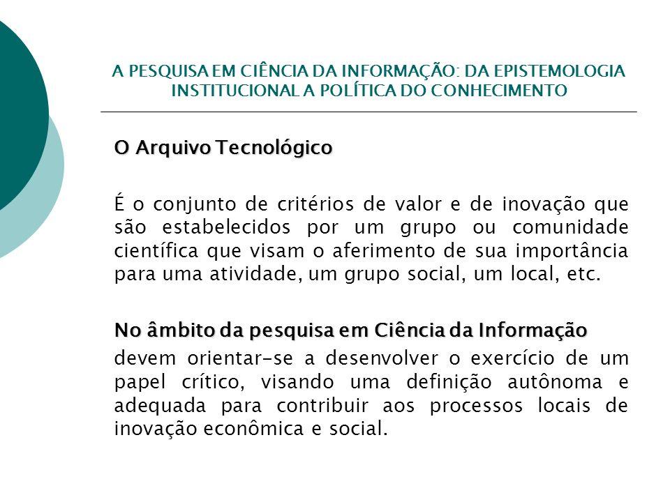 A PESQUISA EM CIÊNCIA DA INFORMAÇÃO: DA EPISTEMOLOGIA INSTITUCIONAL A POLÍTICA DO CONHECIMENTO O Arquivo Tecnológico É o conjunto de critérios de valo