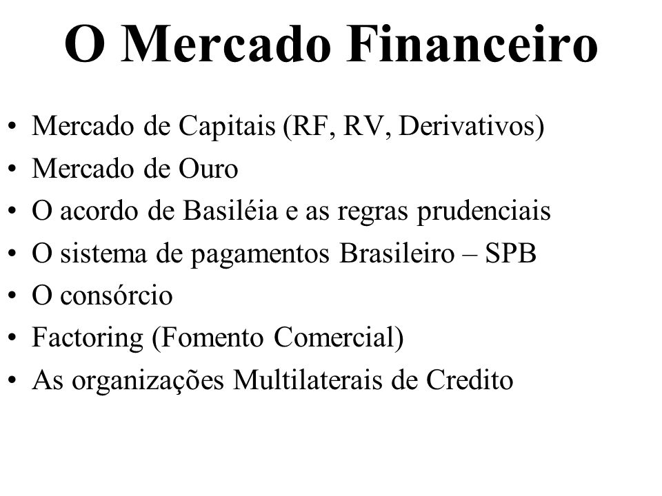 O Mercado Financeiro Mercado de Capitais (RF, RV, Derivativos) Mercado de Ouro O acordo de Basiléia e as regras prudenciais O sistema de pagamentos Brasileiro – SPB O consórcio Factoring (Fomento Comercial) As organizações Multilaterais de Credito