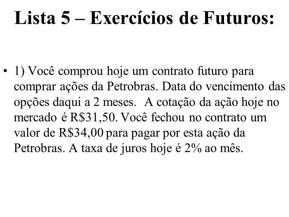 Lista 5 – Exercícios de Futuros: 1) Você comprou hoje um contrato futuro para comprar ações da Petrobras.
