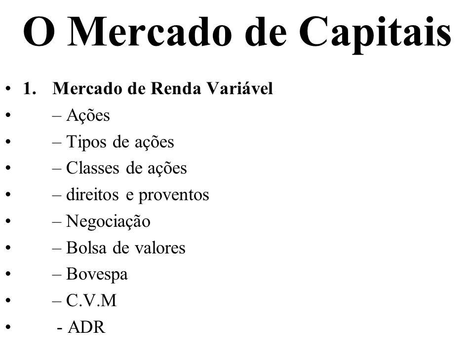 O Mercado de Capitais 1.Mercado de Renda Variável – Ações – Tipos de ações – Classes de ações – direitos e proventos – Negociação – Bolsa de valores – Bovespa – C.V.M - ADR