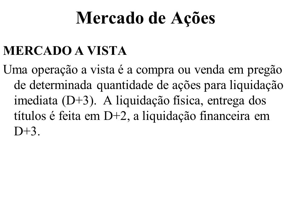 Mercado de Ações MERCADO A VISTA Uma operação a vista é a compra ou venda em pregão de determinada quantidade de ações para liquidação imediata (D+3).