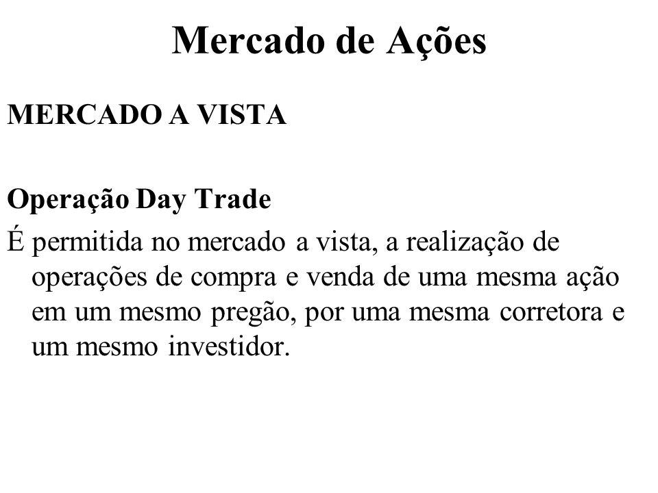 Mercado de Ações MERCADO A VISTA Operação Day Trade É permitida no mercado a vista, a realização de operações de compra e venda de uma mesma ação em um mesmo pregão, por uma mesma corretora e um mesmo investidor.