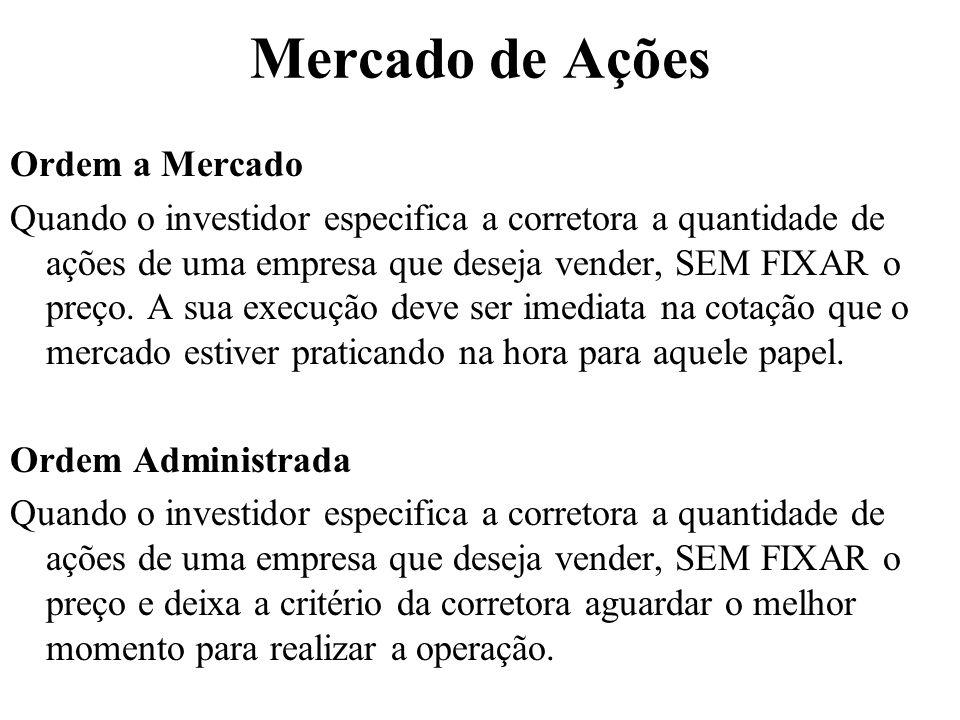 Mercado de Ações Ordem a Mercado Quando o investidor especifica a corretora a quantidade de ações de uma empresa que deseja vender, SEM FIXAR o preço.