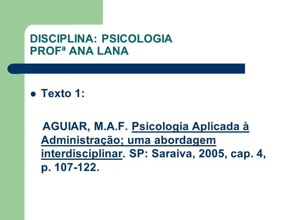 DISCIPLINA: PSICOLOGIA PROFª ANA LANA Texto 1: AGUIAR, M.A.F. Psicologia Aplicada à Administração; uma abordagem interdisciplinar. SP: Saraiva, 2005,