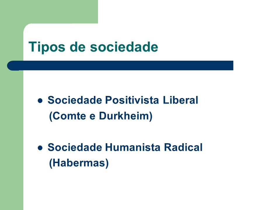 Tipos de sociedade Sociedade Positivista Liberal (Comte e Durkheim) Sociedade Humanista Radical (Habermas)