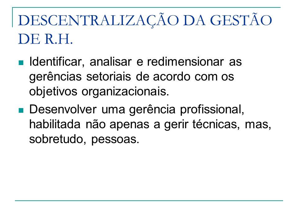 DESCENTRALIZAÇÃO DA GESTÃO DE R.H. Identificar, analisar e redimensionar as gerências setoriais de acordo com os objetivos organizacionais. Desenvolve