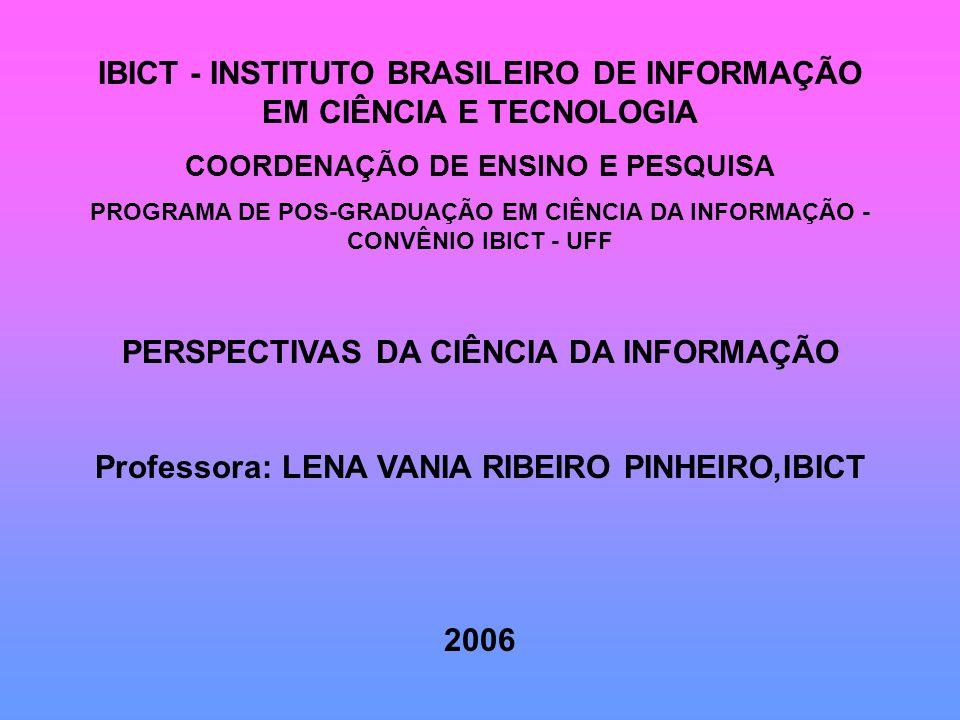 IBICT - INSTITUTO BRASILEIRO DE INFORMAÇÃO EM CIÊNCIA E TECNOLOGIA COORDENAÇÃO DE ENSINO E PESQUISA PROGRAMA DE POS-GRADUAÇÃO EM CIÊNCIA DA INFORMAÇÃO - CONVÊNIO IBICT - UFF PERSPECTIVAS DA CIÊNCIA DA INFORMAÇÃO Professora: LENA VANIA RIBEIRO PINHEIRO,IBICT 2006