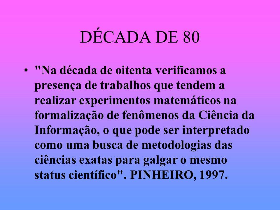 DÉCADA DE 80 Na década de oitenta verificamos a presença de trabalhos que tendem a realizar experimentos matemáticos na formalização de fenômenos da Ciência da Informação, o que pode ser interpretado como uma busca de metodologias das ciências exatas para galgar o mesmo status científico .