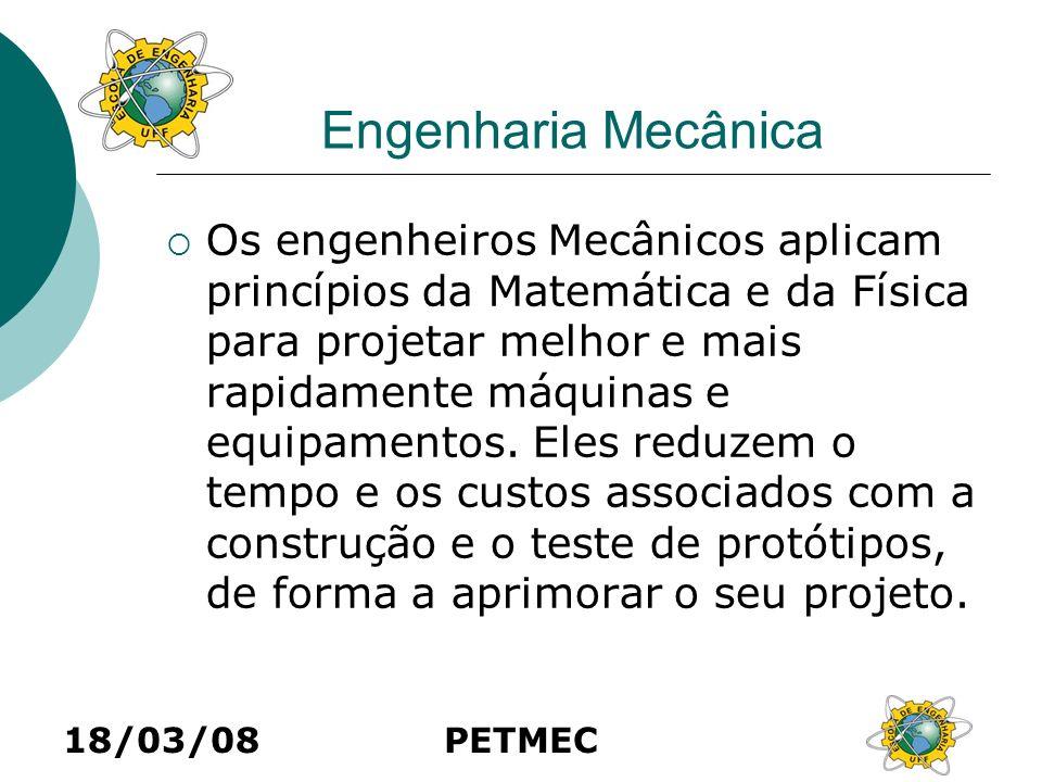 18/03/08PETMEC Engenharia Mecânica Os engenheiros Mecânicos aplicam princípios da Matemática e da Física para projetar melhor e mais rapidamente máqui