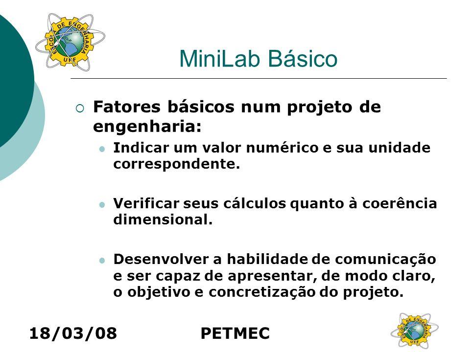 18/03/08PETMEC MiniLab Básico Fatores básicos num projeto de engenharia: Indicar um valor numérico e sua unidade correspondente. Verificar seus cálcul