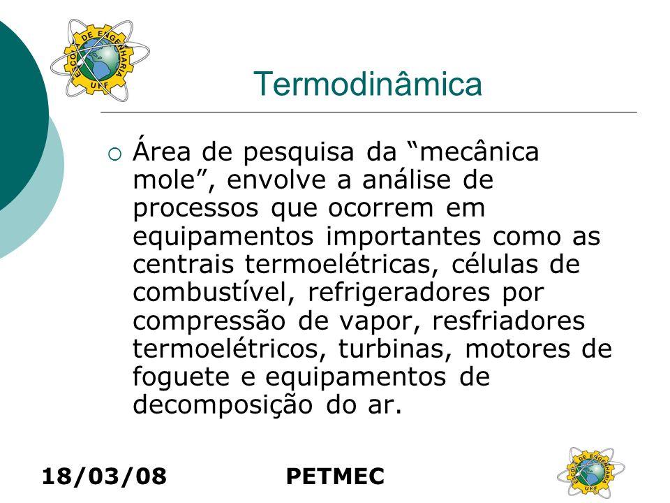 18/03/08PETMEC Termodinâmica Área de pesquisa da mecânica mole, envolve a análise de processos que ocorrem em equipamentos importantes como as centrai