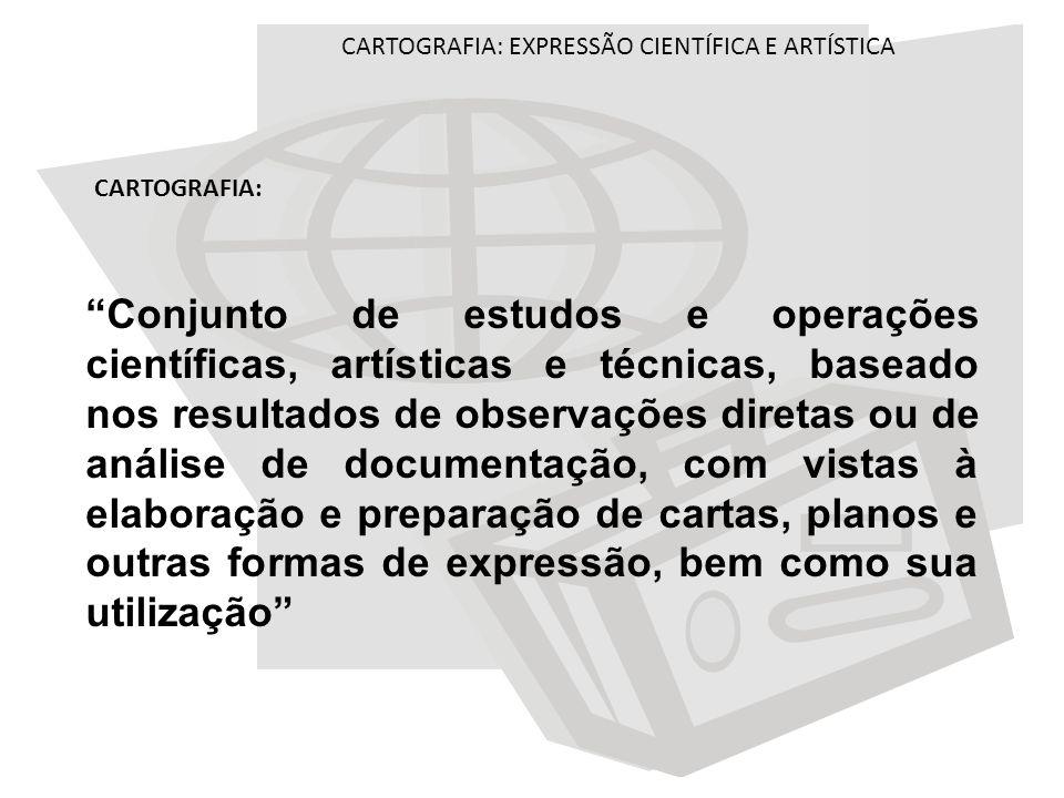 CARTOGRAFIA: EXPRESSÃO CIENTÍFICA E ARTÍSTICA CARTOGRAFIA: Conjunto de estudos e operações científicas, artísticas e técnicas, baseado nos resultados