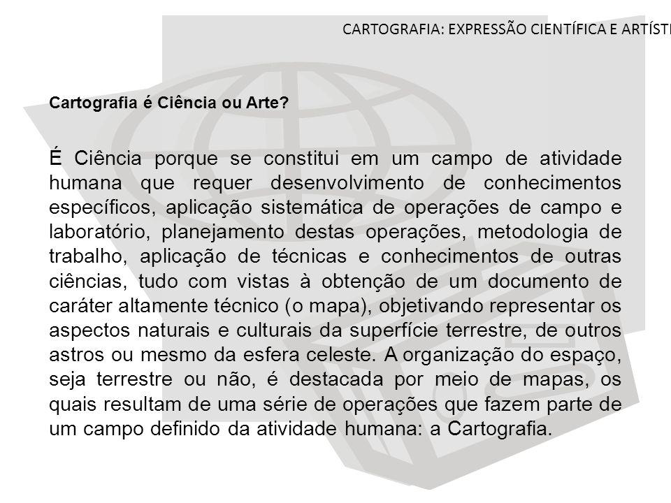 CARTOGRAFIA: EXPRESSÃO CIENTÍFICA E ARTÍSTICA Cartografia é Ciência ou Arte? É Ciência porque se constitui em um campo de atividade humana que requer