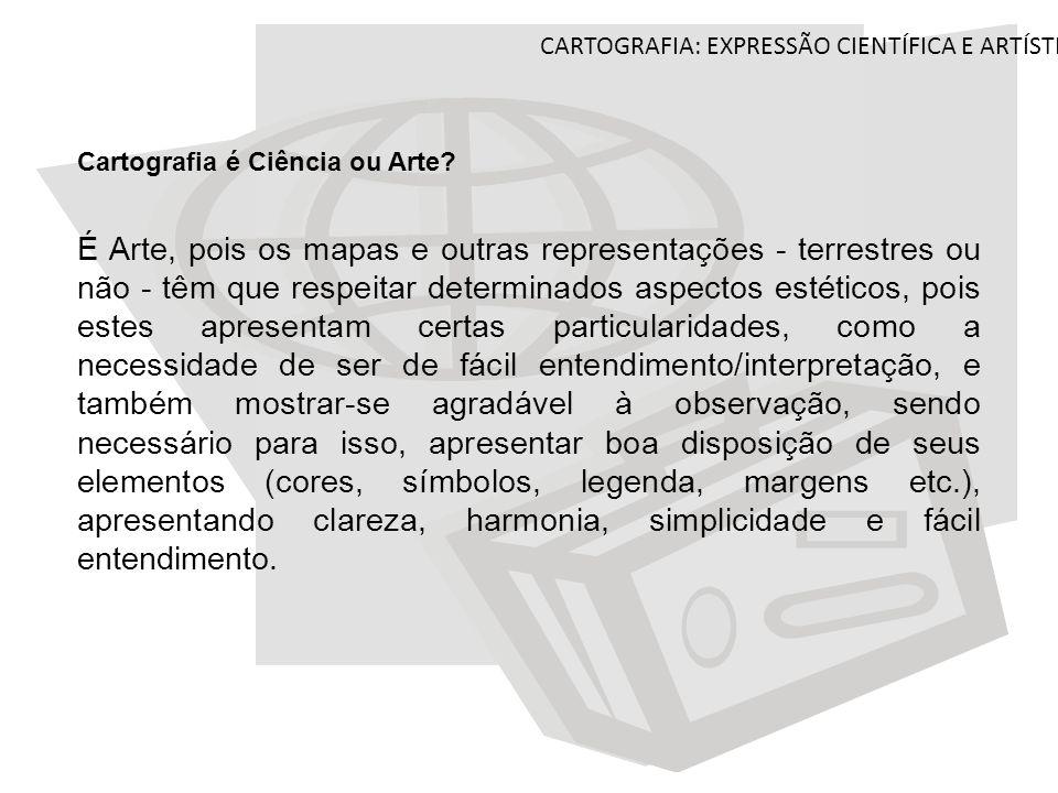 CARTOGRAFIA: EXPRESSÃO CIENTÍFICA E ARTÍSTICA Cartografia é Ciência ou Arte? É Arte, pois os mapas e outras representações - terrestres ou não - têm q