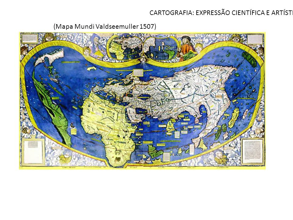 CARTOGRAFIA: EXPRESSÃO CIENTÍFICA E ARTÍSTICA (Mapa Mundi Valdseemuller 1507)