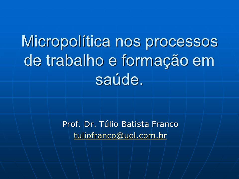 Micropolítica nos processos de trabalho e formação em saúde. Prof. Dr. Túlio Batista Franco tuliofranco@uol.com.br