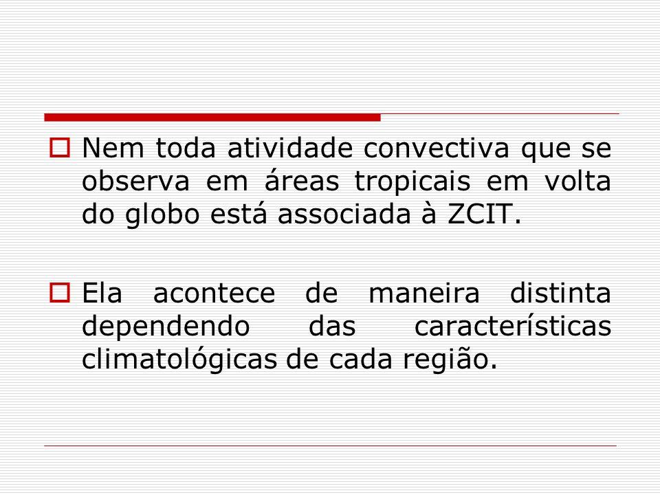 Nem toda atividade convectiva que se observa em áreas tropicais em volta do globo está associada à ZCIT. Ela acontece de maneira distinta dependendo d