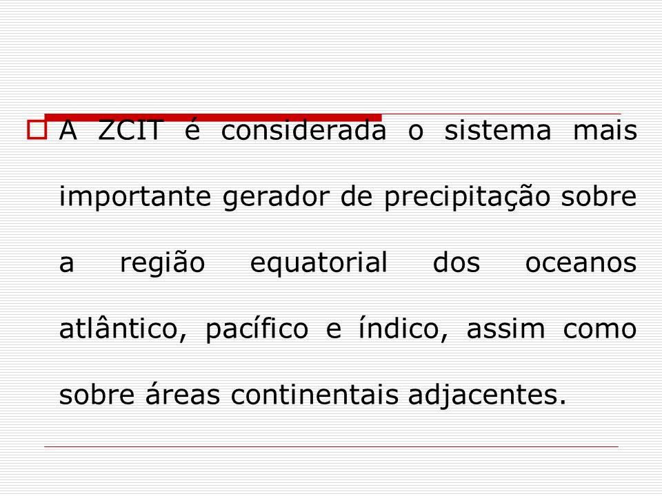 A ZCIT é considerada o sistema mais importante gerador de precipitação sobre a região equatorial dos oceanos atlântico, pacífico e índico, assim como