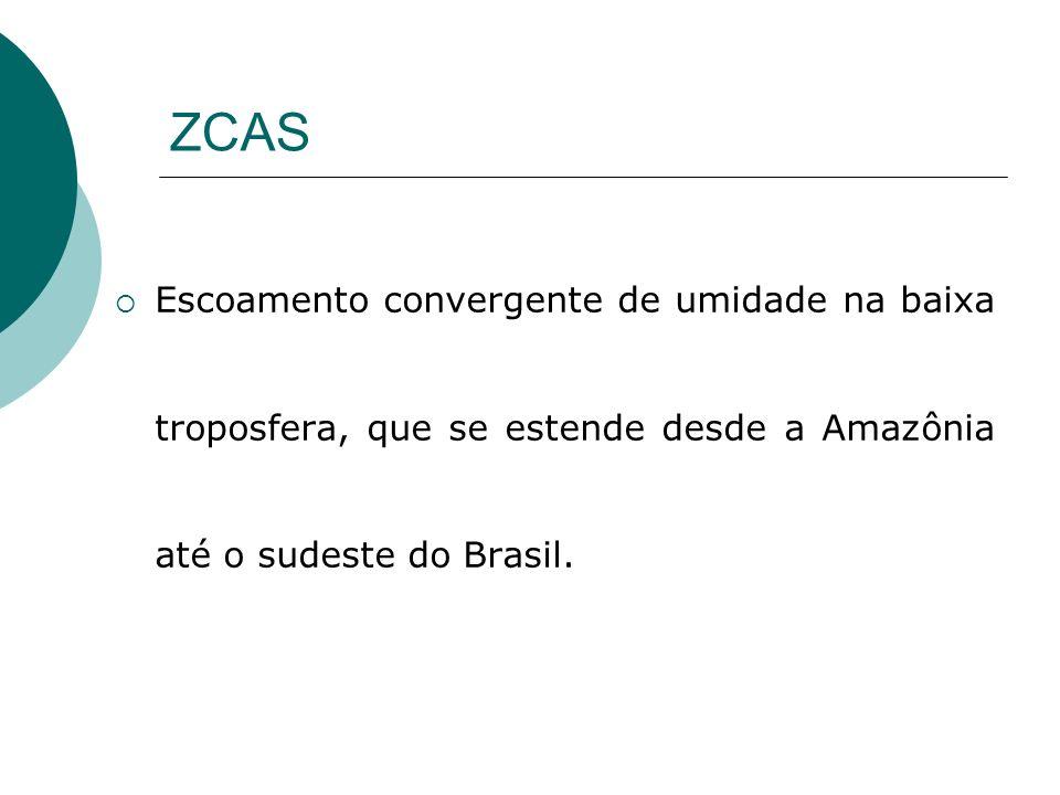 ZCAS Escoamento convergente de umidade na baixa troposfera, que se estende desde a Amazônia até o sudeste do Brasil.