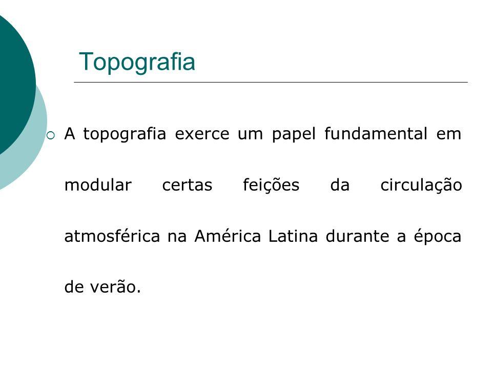 Topografia A topografia exerce um papel fundamental em modular certas feições da circulação atmosférica na América Latina durante a época de verão.