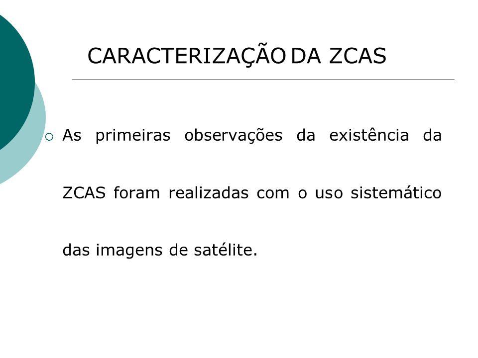 As primeiras observações da existência da ZCAS foram realizadas com o uso sistemático das imagens de satélite. CARACTERIZAÇÃO DA ZCAS