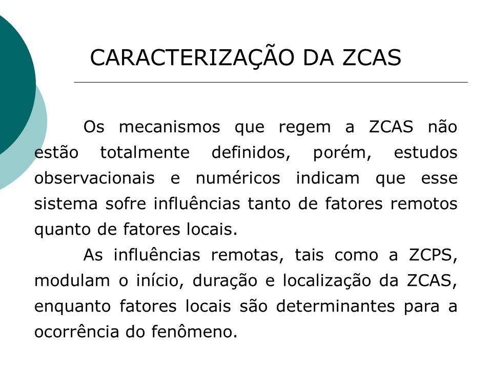 Os mecanismos que regem a ZCAS não estão totalmente definidos, porém, estudos observacionais e numéricos indicam que esse sistema sofre influências ta