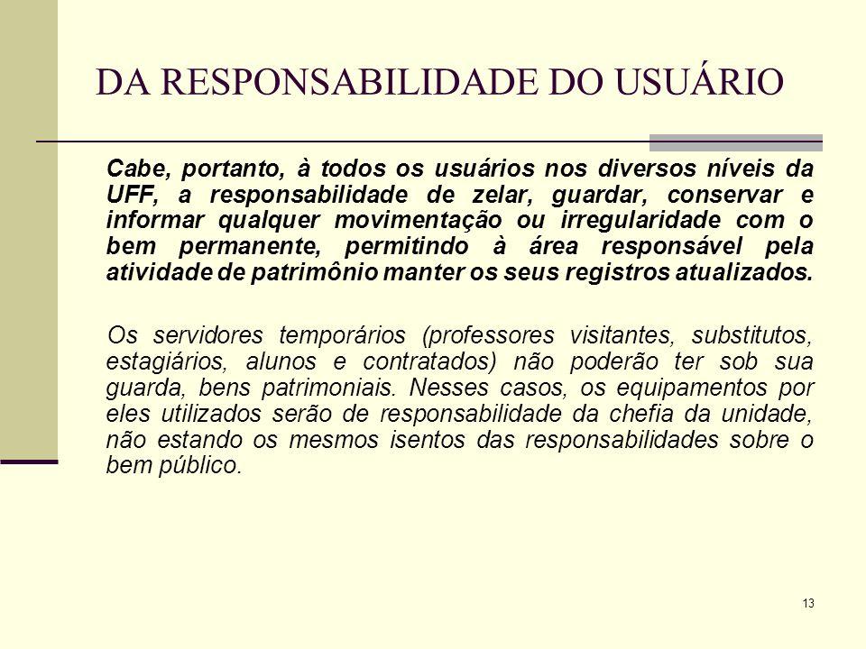 13 DA RESPONSABILIDADE DO USUÁRIO Cabe, portanto, à todos os usuários nos diversos níveis da UFF, a responsabilidade de zelar, guardar, conservar e in