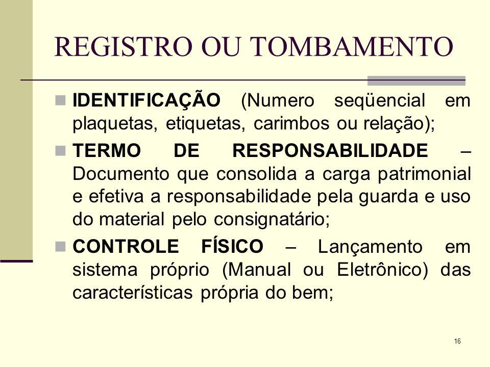 16 REGISTRO OU TOMBAMENTO IDENTIFICAÇÃO (Numero seqüencial em plaquetas, etiquetas, carimbos ou relação); TERMO DE RESPONSABILIDADE – Documento que co