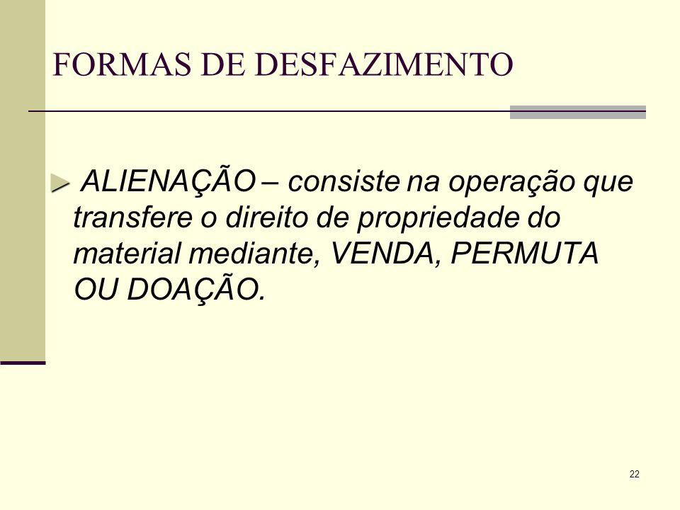 22 FORMAS DE DESFAZIMENTO ALIENAÇÃO – consiste na operação que transfere o direito de propriedade do material mediante, VENDA, PERMUTA OU DOAÇÃO.