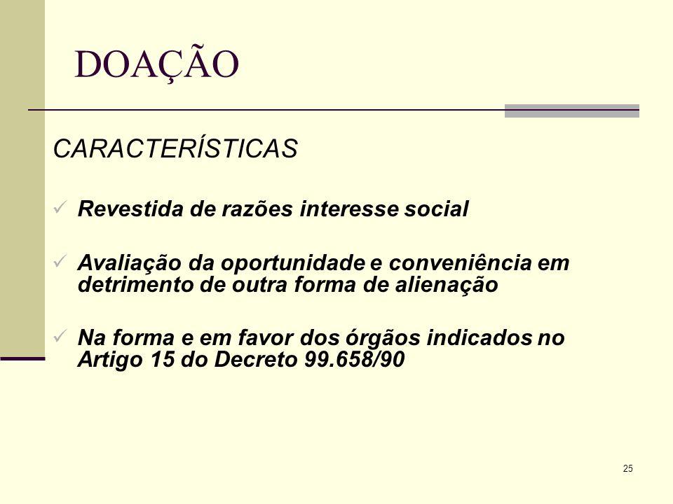 25 DOAÇÃO CARACTERÍSTICAS Revestida de razões interesse social Avaliação da oportunidade e conveniência em detrimento de outra forma de alienação Na f