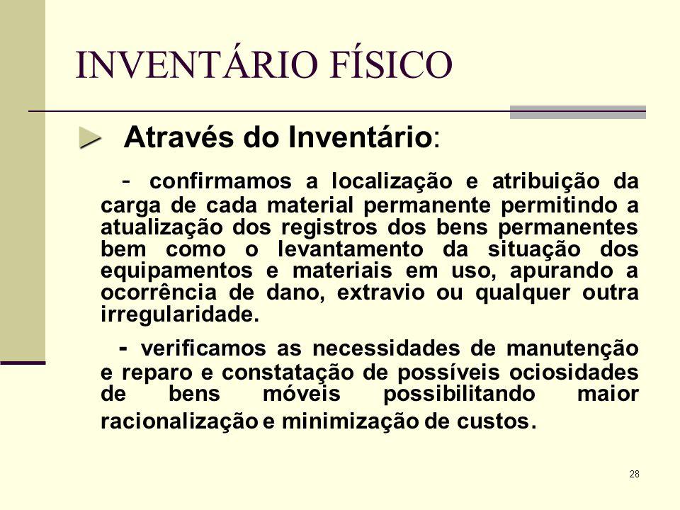 28 INVENTÁRIO FÍSICO Através do Inventário: confirmamos - confirmamos a localização e atribuição da carga de cada material permanente permitindo a atu