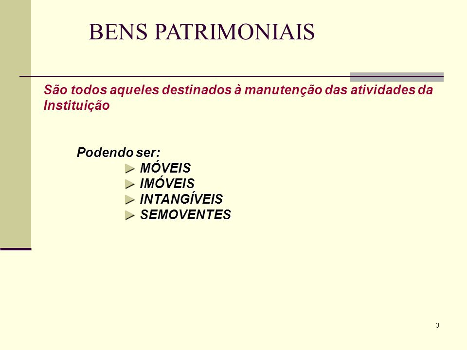 3 BENS PATRIMONIAIS Podendo ser:MÓVEIS Podendo ser: MÓVEIS IMÓVEIS INTANGÍVEIS SEMOVENTES São todos aqueles destinados à manutenção das atividades da