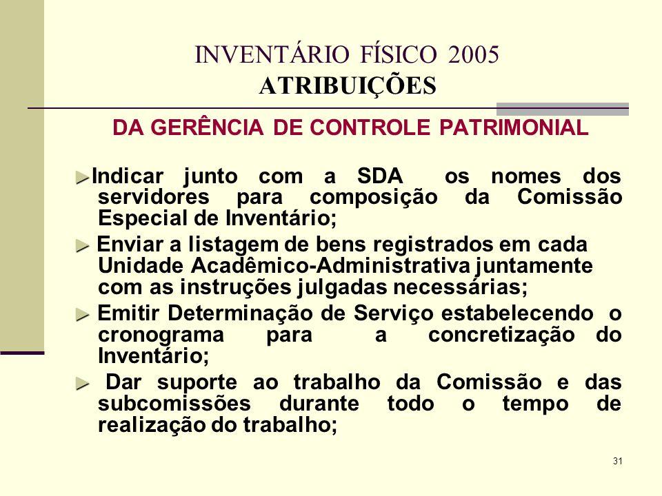 31 ATRIBUIÇÕES INVENTÁRIO FÍSICO 2005 ATRIBUIÇÕES DA GERÊNCIA DE CONTROLE PATRIMONIAL Indicar junto com a SDA os nomes dos servidores para composição