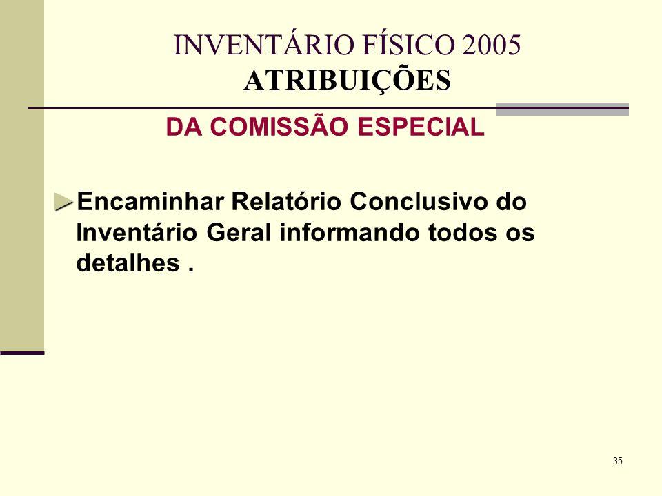 35 ATRIBUIÇÕES INVENTÁRIO FÍSICO 2005 ATRIBUIÇÕES DA COMISSÃO ESPECIAL Encaminhar Relatório Conclusivo do Inventário Geral informando todos os detalhe