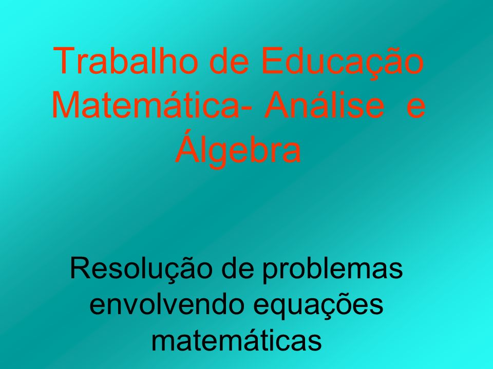 Trabalho de Educação Matemática- Análise e Álgebra Resolução de problemas envolvendo equações matemáticas