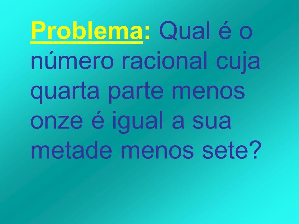Problema: Qual é o número racional cuja quarta parte menos onze é igual a sua metade menos sete?