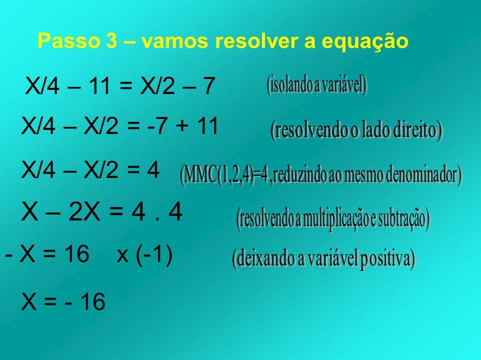 Passo 3 – vamos resolver a equação X/4 – 11 = X/2 – 7 X/4 – X/2 = -7 + 11 X/4 – X/2 = 4 X – 2X = 4. 4 - X = 16 x (-1) X = - 16
