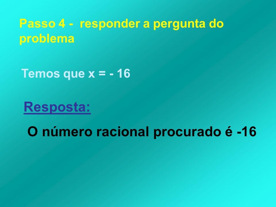 Passo 4 - responder a pergunta do problema Temos que x = - 16 Resposta: O número racional procurado é -16