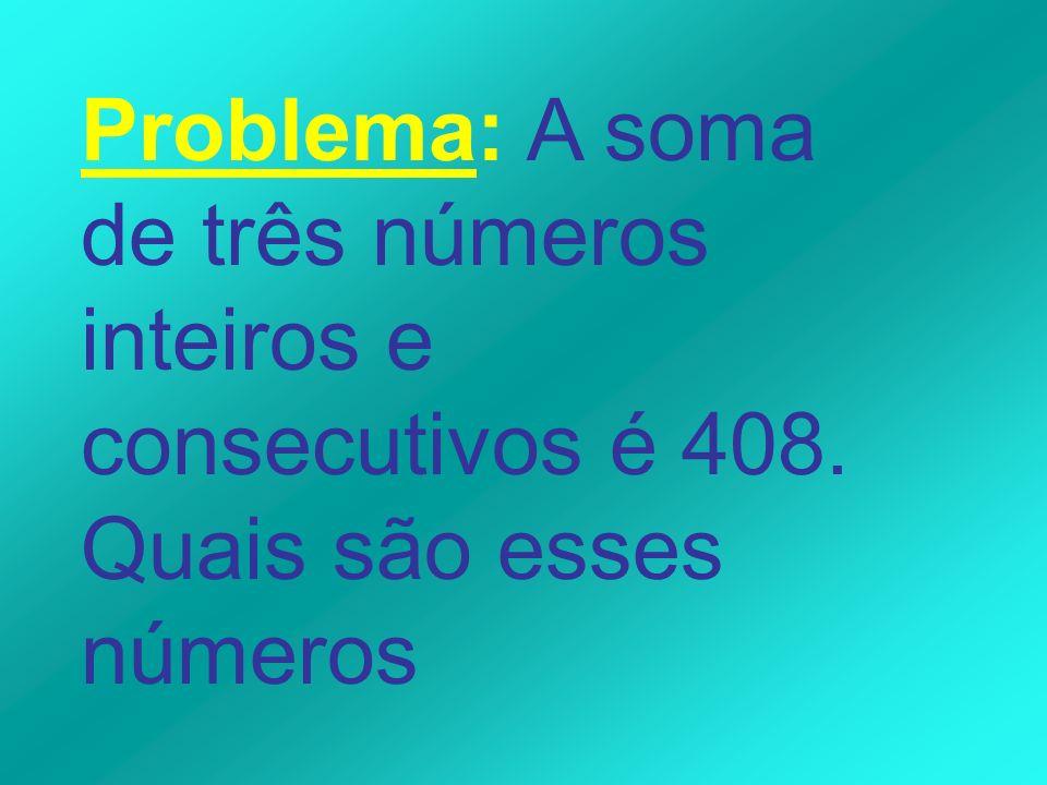 Problema: A soma de três números inteiros e consecutivos é 408. Quais são esses números