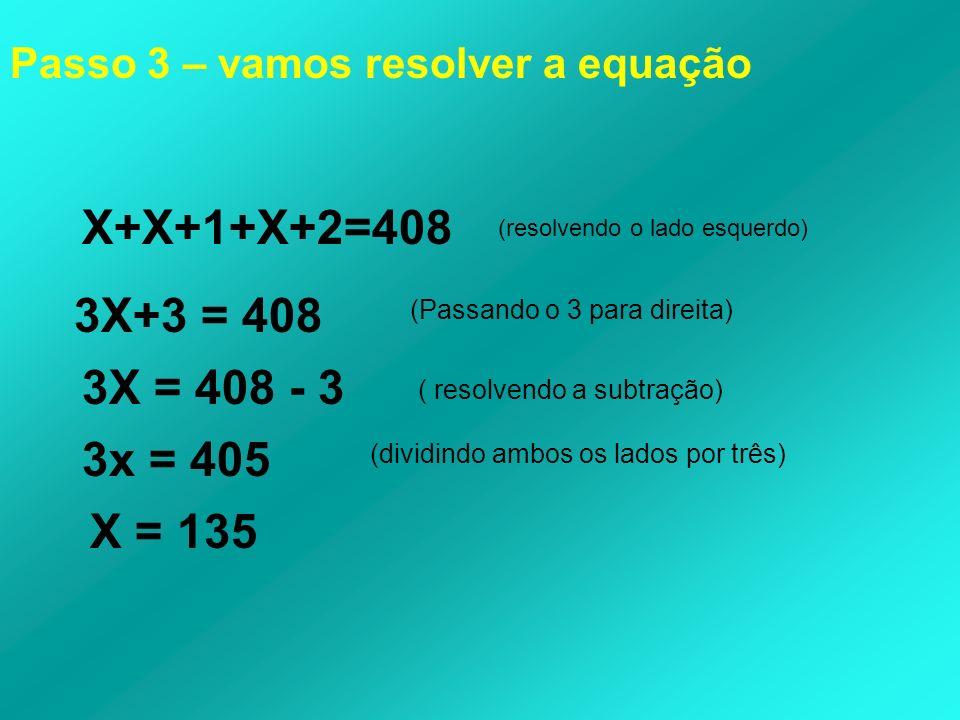 X+X+1+X+2=408 (resolvendo o lado esquerdo) 3X+3 = 408 (Passando o 3 para direita) 3X = 408 - 3 ( resolvendo a subtração) 3x = 405 (dividindo ambos os