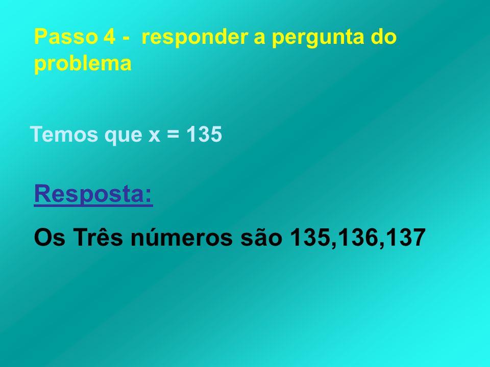 Passo 4 - responder a pergunta do problema Temos que x = 135 Resposta: Os Três números são 135,136,137