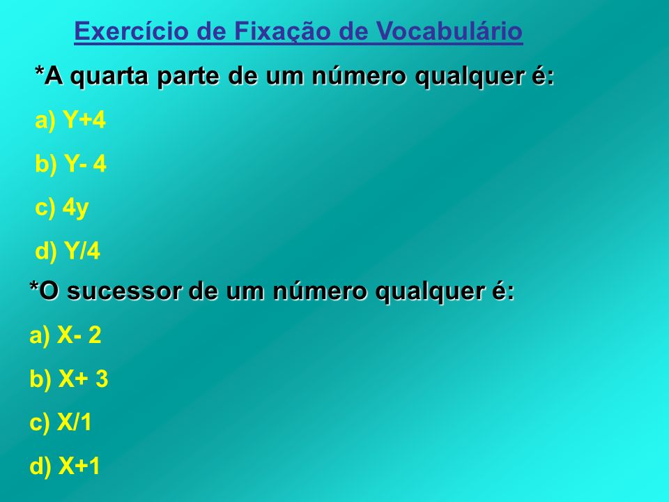 *A quarta parte de um número qualquer é: a) Y+4 b) Y- 4 c) 4y d) Y/4 *O sucessor de um número qualquer é: a) X- 2 b) X+ 3 c) X/1 d) X+1 Exercício de F