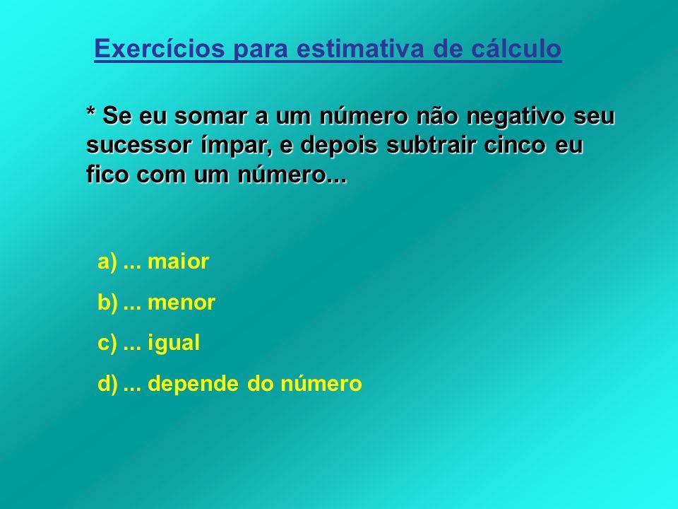 Exercícios para estimativa de cálculo * Se eu somar a um número não negativo seu sucessor ímpar, e depois subtrair cinco eu fico com um número... a)..