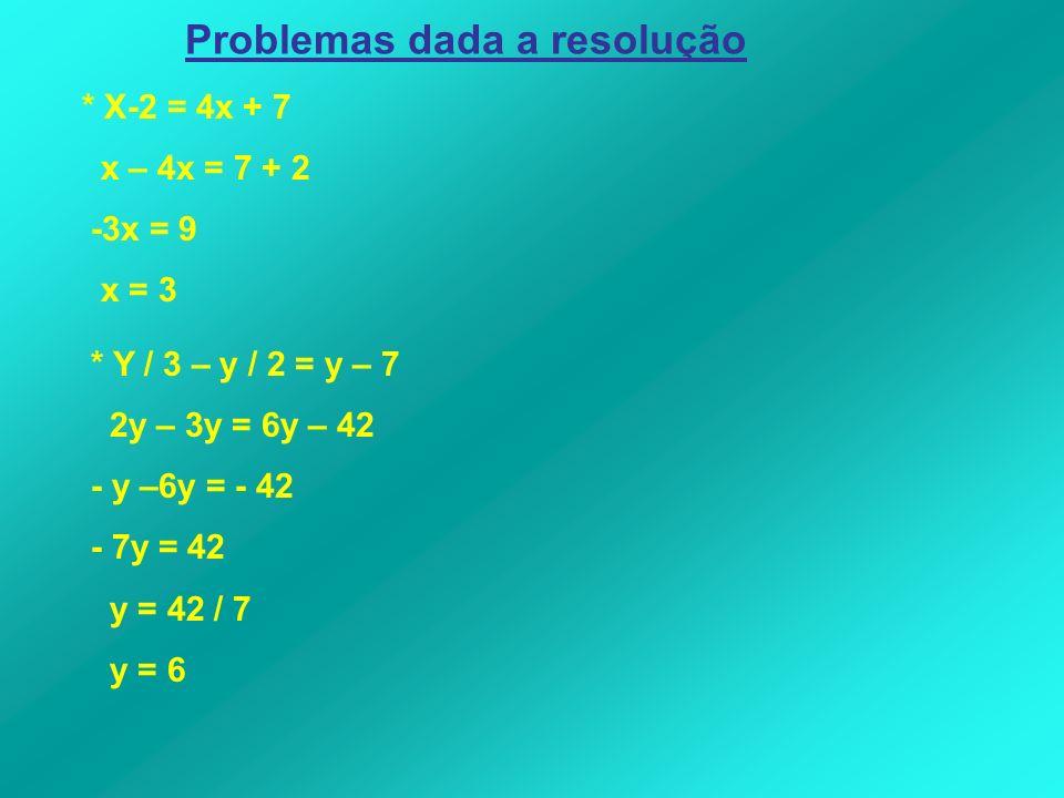 Problemas dada a resolução * X-2 = 4x + 7 x – 4x = 7 + 2 -3x = 9 x = 3 * Y / 3 – y / 2 = y – 7 2y – 3y = 6y – 42 - y –6y = - 42 - 7y = 42 y = 42 / 7 y