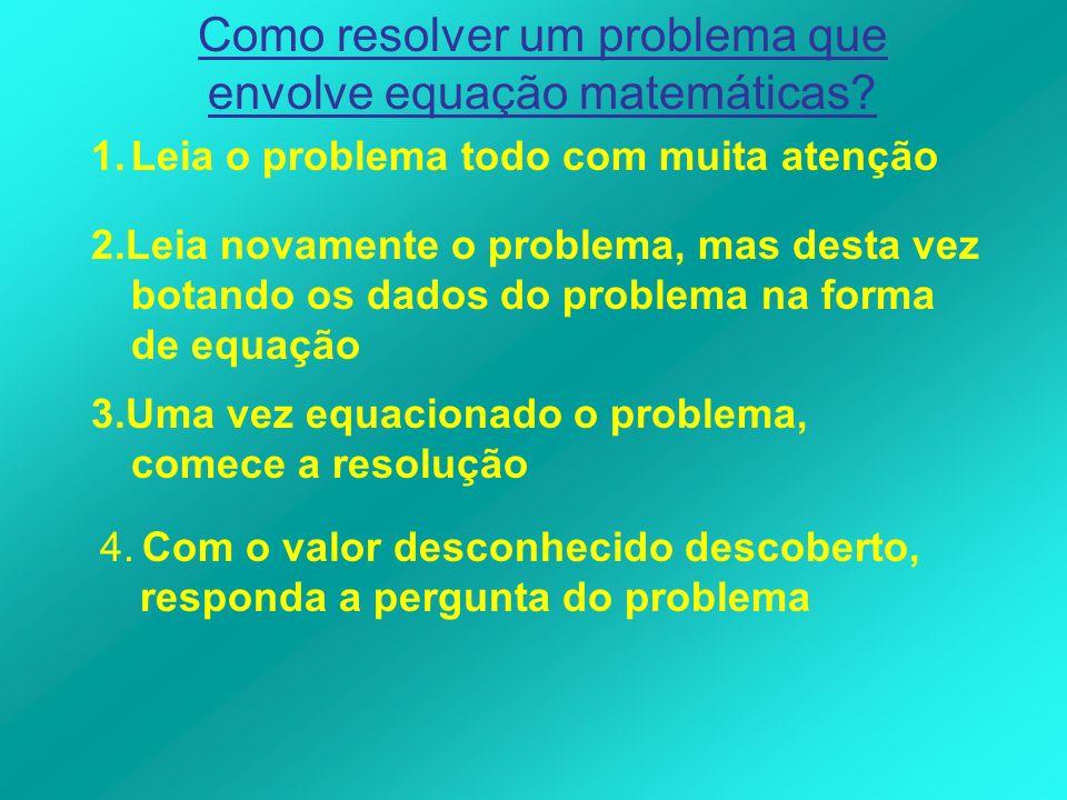 Como resolver um problema que envolve equação matemáticas? 1.Leia o problema todo com muita atenção 2.Leia novamente o problema, mas desta vez botando