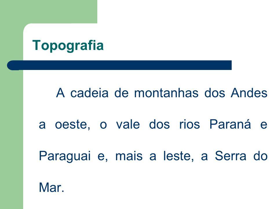 Topografia A cadeia de montanhas dos Andes a oeste, o vale dos rios Paraná e Paraguai e, mais a leste, a Serra do Mar.