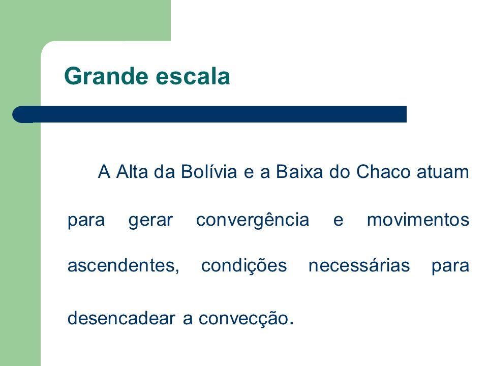 Grande escala A Alta da Bolívia e a Baixa do Chaco atuam para gerar convergência e movimentos ascendentes, condições necessárias para desencadear a co